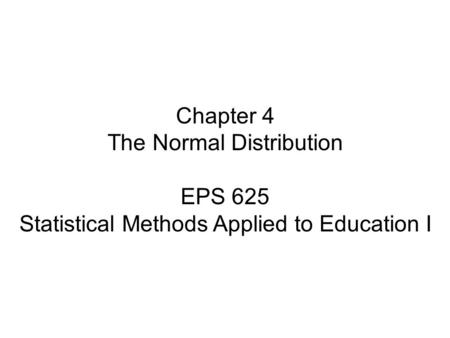 Chapter 4 The Normal Distribution EPS 625 Statistical Methods Applied to Education I.