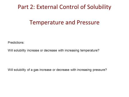 Part 2: External Control of Solubility Temperature and Pressure Predictions: Will solubility increase or decrease with increasing temperature? Will solubility.