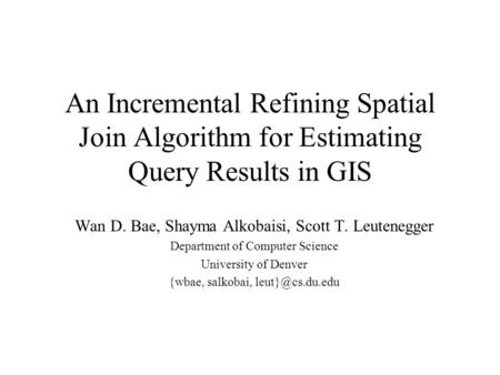 An Incremental Refining Spatial Join Algorithm for Estimating Query Results in GIS Wan D. Bae, Shayma Alkobaisi, Scott T. Leutenegger Department of Computer.