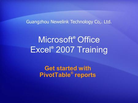Microsoft ® Office Excel ® 2007 Training Get started with PivotTable ® reports Guangzhou Newelink Technology Co,. Ltd.