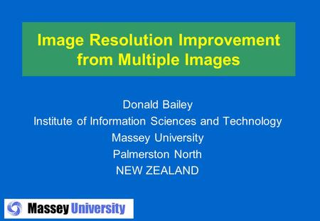 Massey University Image Resolution Improvement from Multiple Images Donald Bailey Institute of Information Sciences and Technology Massey University Palmerston.
