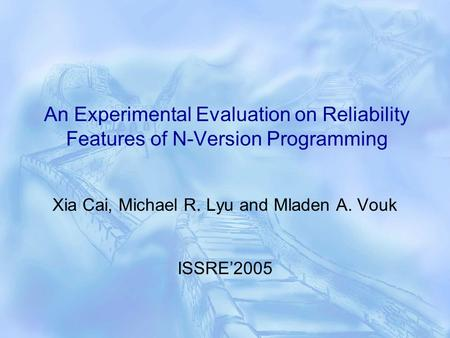 An Experimental Evaluation on Reliability Features of N-Version Programming Xia Cai, Michael R. Lyu and Mladen A. Vouk ISSRE'2005.