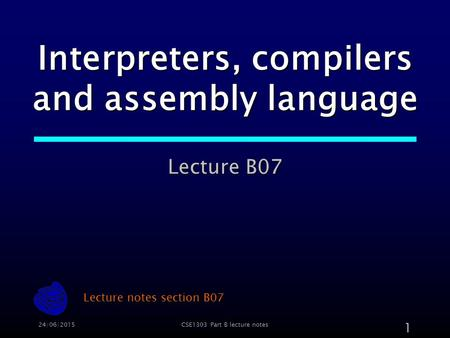 24/06/2015CSE1303 Part B lecture notes 1 Interpreters, compilers and assembly <strong>language</strong> Lecture B07 Lecture notes section B07.