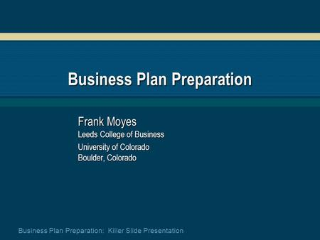 Business <strong>Plan</strong> Preparation: Killer Slide Presentation Business <strong>Plan</strong> Preparation Frank Moyes Leeds College of Business University of Colorado Boulder, Colorado.