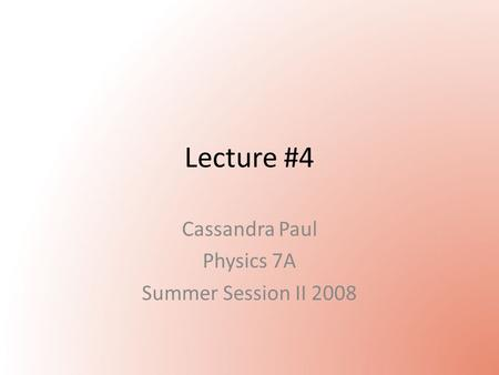 Lecture #4 Cassandra Paul Physics 7A Summer Session II 2008.