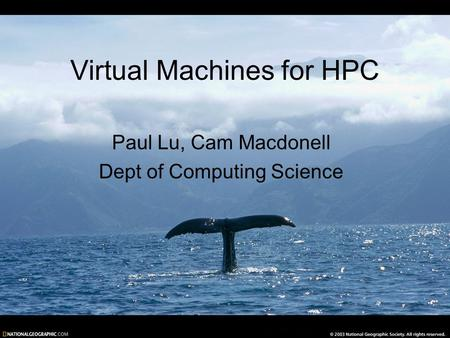 Virtual Machines for HPC Paul Lu, Cam Macdonell Dept of Computing Science.
