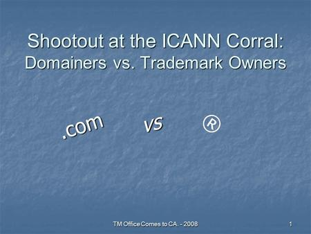 TM Office Comes to CA. - 20081 Shootout at the ICANN Corral: Domainers vs. Trademark Owners vs.com ®