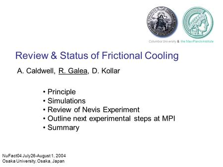 NuFact04 July26-August 1, 2004 Osaka University, Osaka, Japan Columbia University & the Max-Planck-Institute Review & Status of Frictional Cooling A. Caldwell,
