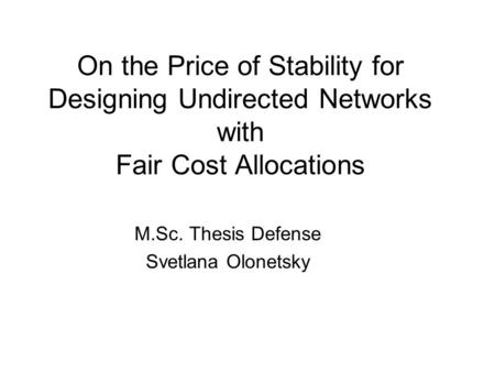 On the Price of Stability for Designing Undirected Networks with Fair Cost Allocations M.Sc. Thesis Defense Svetlana Olonetsky.