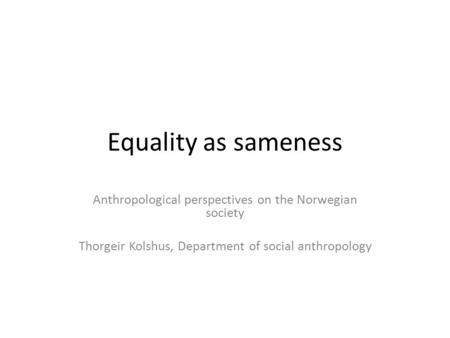 Equality as sameness Anthropological perspectives on the Norwegian society Thorgeir Kolshus, Department of social anthropology.