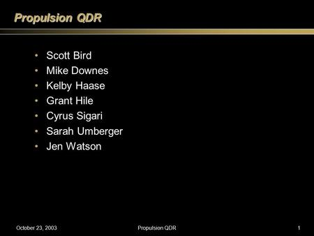 October 23, 2003Propulsion QDR1 Scott Bird Mike Downes Kelby Haase Grant Hile Cyrus Sigari Sarah Umberger Jen Watson.