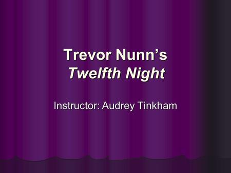 Trevor Nunn's Twelfth Night Instructor: Audrey Tinkham.