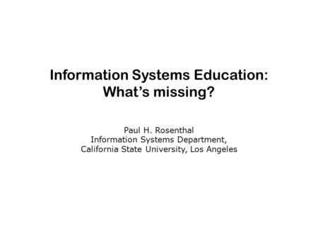 Information Systems Education: What's missing? Paul H. Rosenthal Information Systems Department, California State University, Los Angeles.