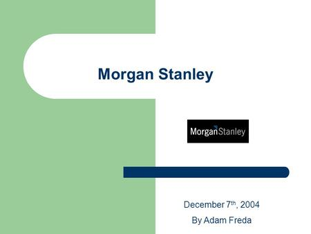 Morgan Stanley December 7 th, 2004 By Adam Freda.