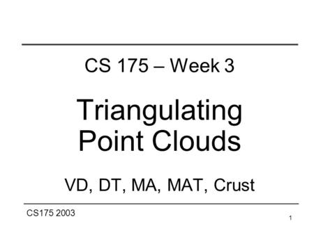 CS175 2003 1 CS 175 – Week 3 Triangulating Point Clouds VD, DT, MA, MAT, Crust.
