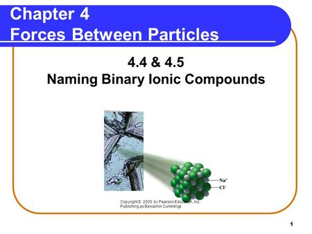 1 Chapter 4 Forces Between Particles 4.4 & 4.5 Naming Binary Ionic Compounds Copyright © 2005 by Pearson Education, Inc. Publishing as Benjamin Cummings.