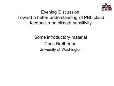 Evening Discussion: Toward a better understanding of PBL cloud feedbacks on climate sensitivity Some introductory material Chris Bretherton University.