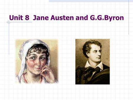 Unit 8 Jane Austen and G.G.Byron Aims of Teaching: 1. Jane Austen ' s art as a novelist 2. Byron ' s Romanticism.
