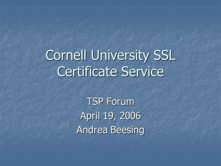 Cornell University SSL Certificate Service TSP Forum April 19, 2006 Andrea Beesing.