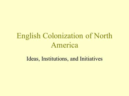 English Colonization of North America Ideas, Institutions, and Initiatives.