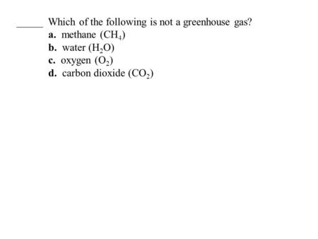 _____ Which of the following is not a greenhouse gas? a. methane (CH 4 ) b. water (H 2 O) c. oxygen (O 2 ) d. carbon dioxide (CO 2 )