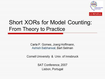 Short XORs for Model Counting: From Theory to Practice Carla P. Gomes, Joerg Hoffmann, Ashish Sabharwal, Bart Selman Cornell University & Univ. of Innsbruck.