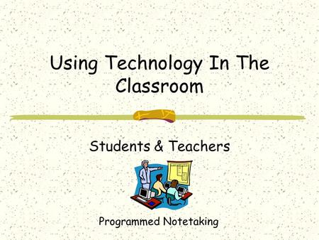 Using Technology In The Classroom Students & Teachers Programmed Notetaking.