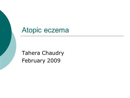 Atopic eczema Tahera Chaudry February 2009. Atopic eczema  Atopic eczema (atopic dermatitis) is a chronic inflammatory itchy skin condition that develops.