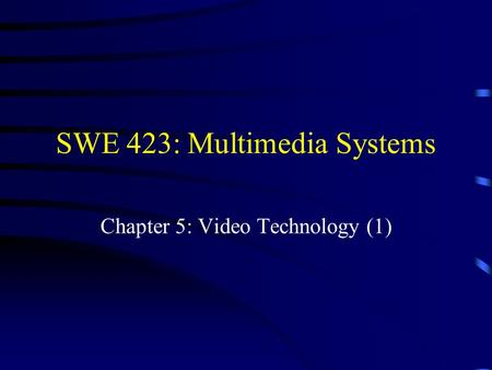 SWE 423: Multimedia Systems Chapter 5: Video Technology (1)