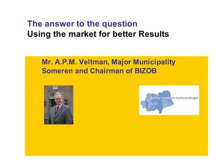 The answer to the question Using the market for better Results Mr. A.P.M. Veltman, Major Municipality Someren and Chairman of BIZOB.