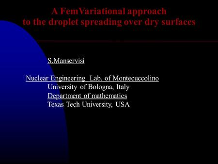 A FemVariational approach to the droplet spreading over dry surfaces S.Manservisi Nuclear Engineering Lab. of Montecuccolino University of Bologna, Italy.