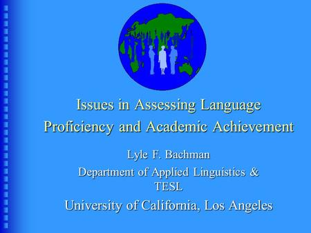 Issues in Assessing Language Proficiency and Academic Achievement Lyle F. Bachman Department of Applied Linguistics & TESL University of California, Los.
