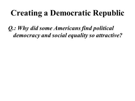 Creating a Democratic Republic Q.: Why did some Americans find political democracy and social equality so attractive?