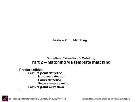 (1) Feature-point matching by D.J.Duff for CompVis 2007.11.15 Online:  Feature Point Matching Detection, Extraction.