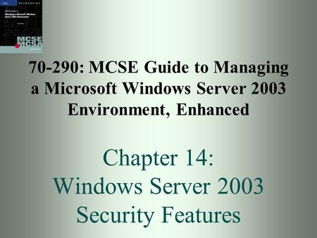 70-290: MCSE Guide to Managing a Microsoft Windows Server 2003 Environment, Enhanced Chapter 14: Windows Server 2003 Security Features.