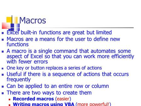 Macros Excel built-in functions are great but limited Macros are a means for the user to define new functions A macro is a single command that automates.