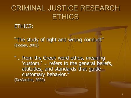 "1 CRIMINAL JUSTICE RESEARCH ETHICS ETHICS: ""The study of right and wrong conduct"" (Dooley, 2001) ""… from the Greek word ethos, meaning 'custom.' … refers."