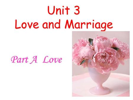 Unit 3 Love and Marriage Part A Love. Assignment Check Share your love story with the class, and vote for a best one. (You are required to make up a new.