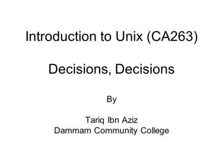 Introduction to Unix (CA263) Decisions, Decisions By Tariq Ibn Aziz Dammam Community College.