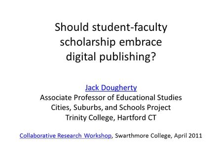 Should student-faculty scholarship embrace digital publishing? Jack Dougherty Associate Professor of Educational Studies Cities, Suburbs, and Schools Project.