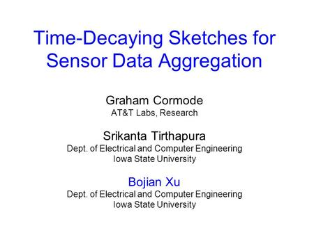 Time-Decaying Sketches for Sensor Data Aggregation Graham Cormode AT&T Labs, Research Srikanta Tirthapura Dept. of Electrical and Computer Engineering.