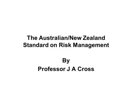 The Australian/New Zealand Standard on Risk Management By Professor J A Cross.