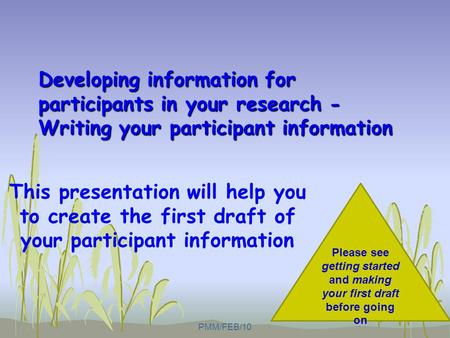 Developing information for participants in your research - Writing your participant information This presentation will help you to create the first draft.