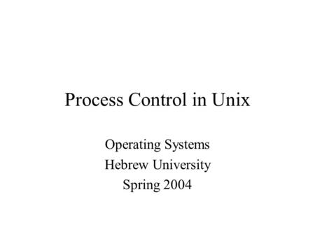 Process Control in Unix Operating Systems Hebrew University Spring 2004.