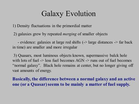 Galaxy Evolution 1) Density fluctuations in the primordial matter 2) galaxies grew by repeated merging of smaller objects - evidence: galaxies at large.