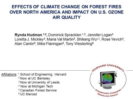 EFFECTS OF CLIMATE CHANGE ON FOREST FIRES OVER NORTH AMERICA AND IMPACT ON U.S. OZONE AIR QUALITY Rynda Hudman 1,2, Dominick Spracklen 1,3, Jennifer Logan.