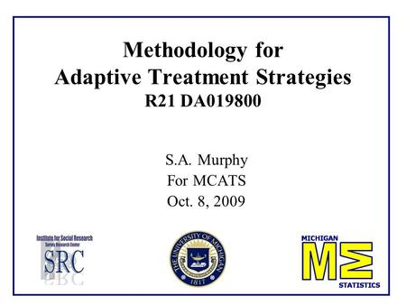 Methodology for Adaptive Treatment Strategies R21 DA019800 S.A. Murphy For MCATS Oct. 8, 2009.