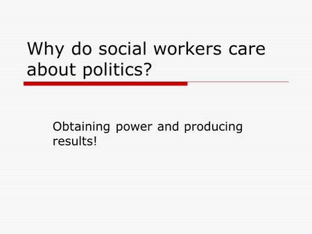 Why do social workers care about politics? Obtaining power and producing results!