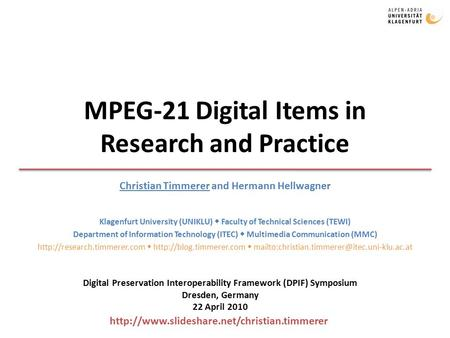 MPEG-21 Digital Items in Research and Practice Christian Timmerer and Hermann Hellwagner Klagenfurt University (UNIKLU)  Faculty of Technical Sciences.