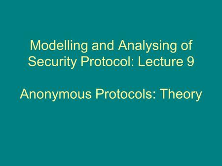 Modelling and Analysing of Security Protocol: Lecture 9 Anonymous Protocols: Theory.